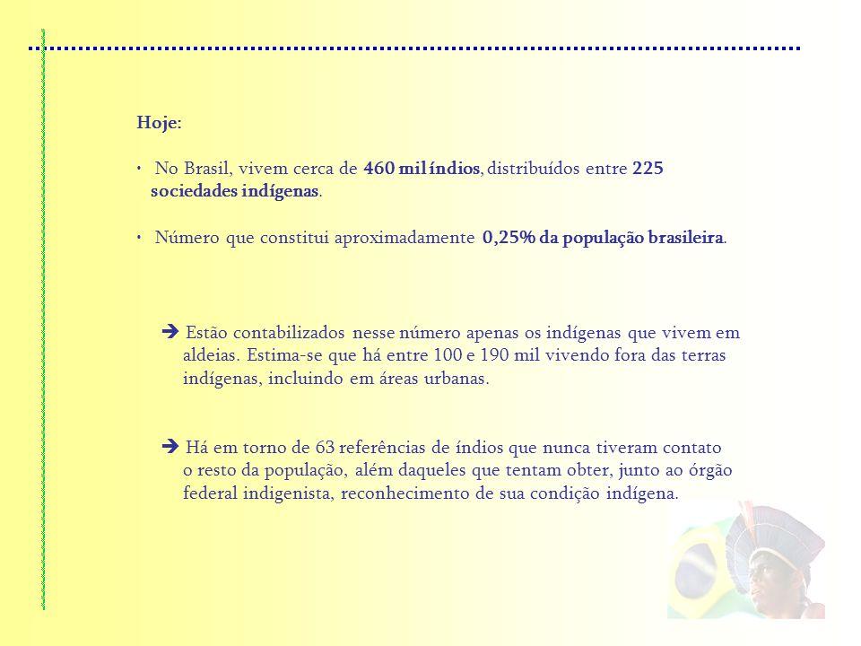 Hoje: No Brasil, vivem cerca de 460 mil índios, distribuídos entre 225 sociedades indígenas. Número que constitui aproximadamente 0,25% da população b