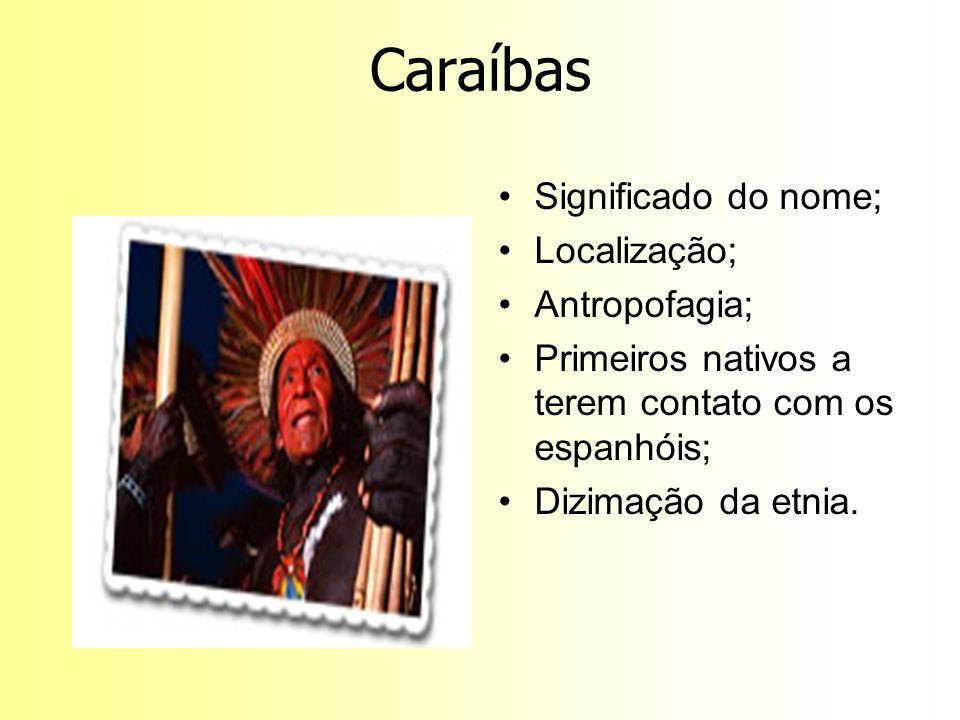 Caraíbas Significado do nome; Localização; Antropofagia; Primeiros nativos a terem contato com os espanhóis; Dizimação da etnia.