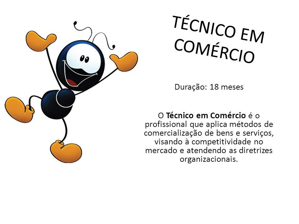 TÉCNICO EM COMÉRCIO Duração: 18 meses O Técnico em Comércio é o profissional que aplica métodos de comercialização de bens e serviços, visando à compe