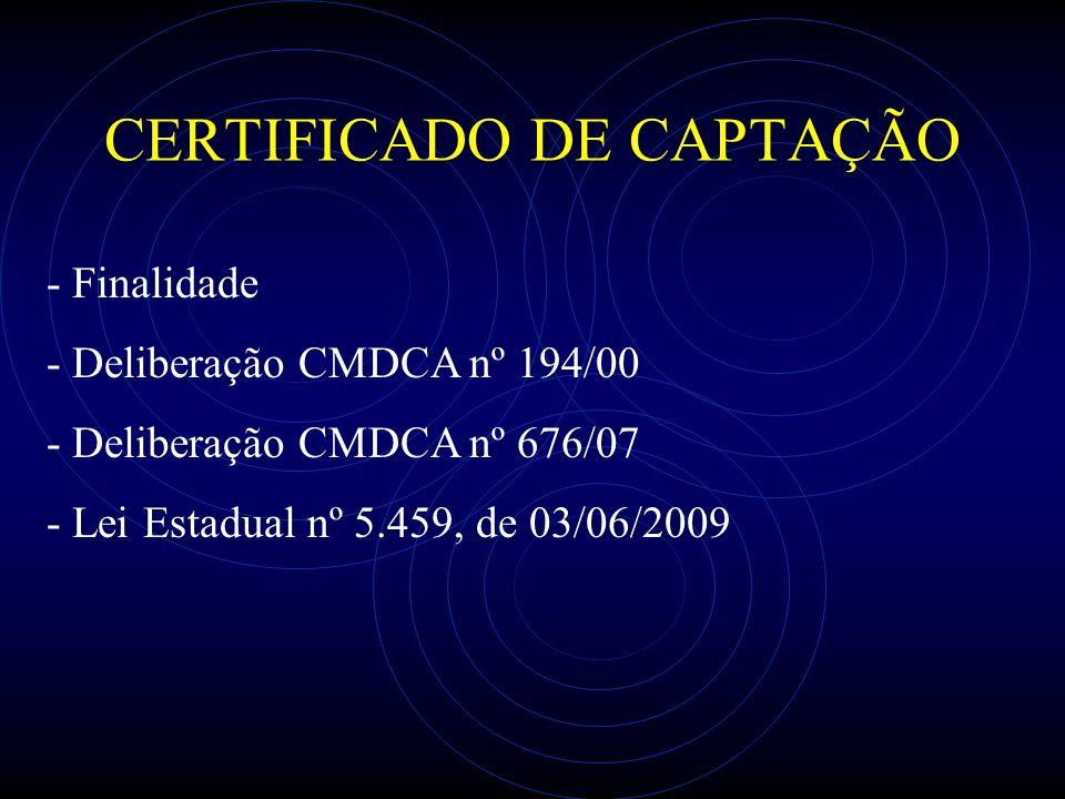 CERTIFICADO DE CAPTAÇÃO - Finalidade - Deliberação CMDCA nº 194/00 - Deliberação CMDCA nº 676/07 - Lei Estadual nº 5.459, de 03/06/2009