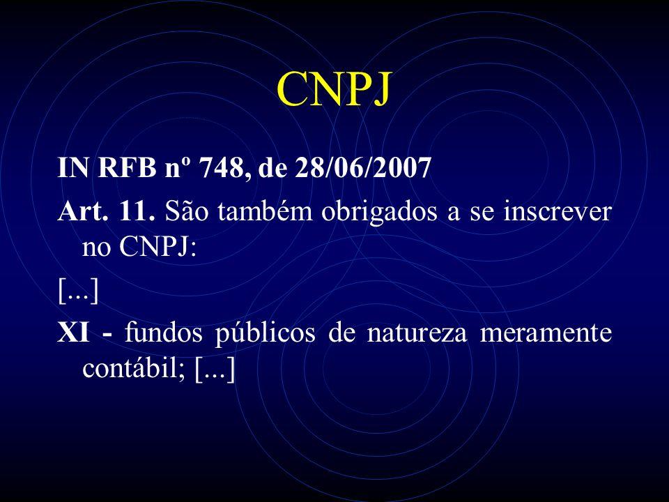 CNPJ IN RFB nº 748, de 28/06/2007 Art. 11. São também obrigados a se inscrever no CNPJ: [...] XI - fundos públicos de natureza meramente contábil; [..