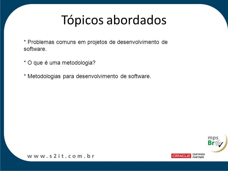 Tópicos abordados * Problemas comuns em projetos de desenvolvimento de software. * O que é uma metodologia? * Metodologias para desenvolvimento de sof