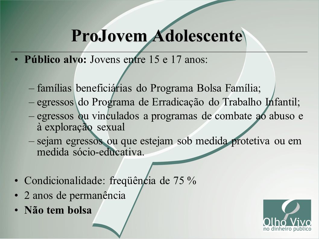ProJovem Adolescente Público alvo: Jovens entre 15 e 17 anos: –famílias beneficiárias do Programa Bolsa Família; –egressos do Programa de Erradicação