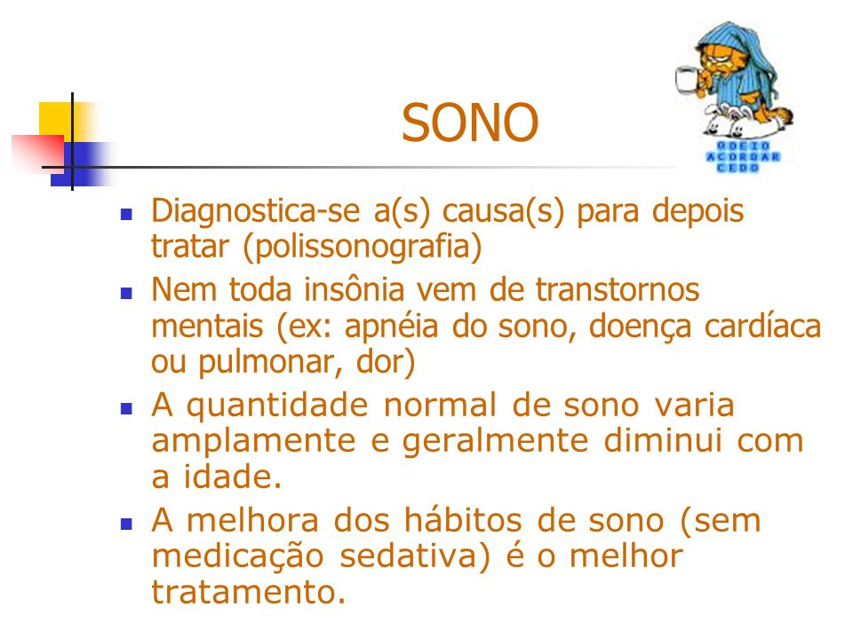 SONO Diagnostica-se a(s) causa(s) para depois tratar (polissonografia) Nem toda insônia vem de transtornos mentais (ex: apnéia do sono, doença cardíac