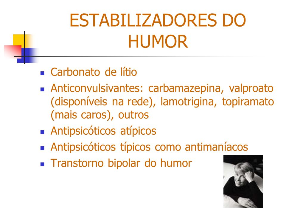 ESTABILIZADORES DO HUMOR Carbonato de lítio Anticonvulsivantes: carbamazepina, valproato (disponíveis na rede), lamotrigina, topiramato (mais caros),