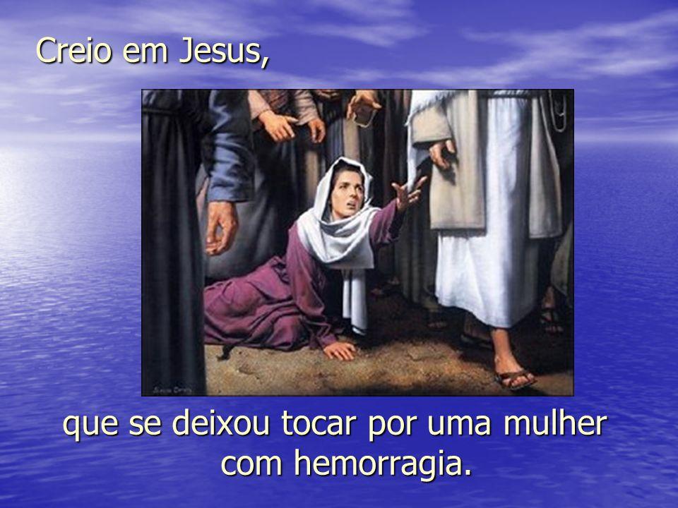 Creio em Jesus, que se deixou tocar por uma mulher com hemorragia.