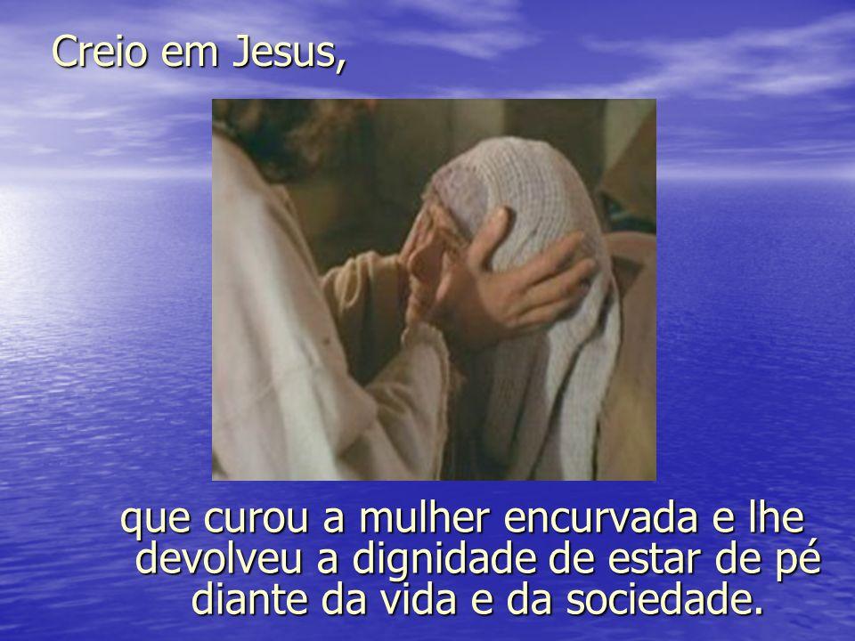Creio em Jesus, que curou a mulher encurvada e lhe devolveu a dignidade de estar de pé diante da vida e da sociedade.