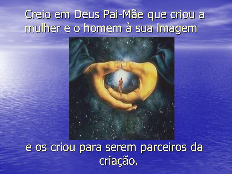 Creio em Deus Pai-Mãe que criou a mulher e o homem à sua imagem e os criou para serem parceiros da criação.