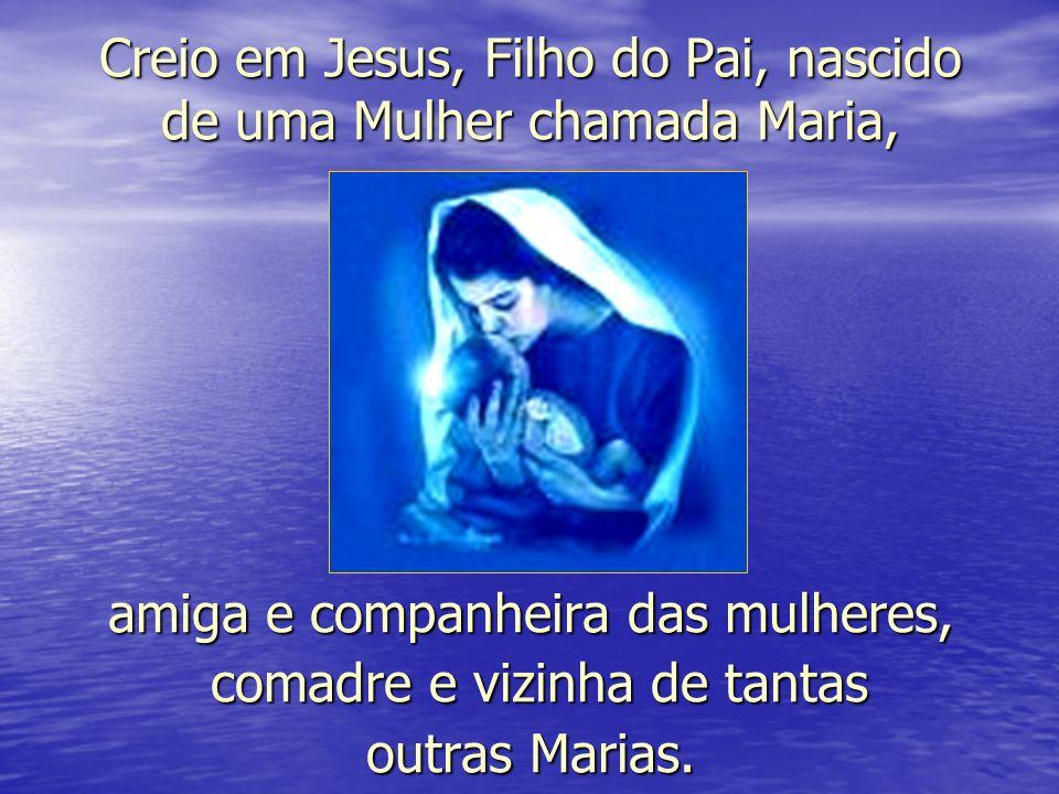 Creio em Jesus, Filho do Pai, nascido de uma Mulher chamada Maria, amiga e companheira das mulheres, comadre e vizinha de tantas comadre e vizinha de tantas outras Marias.