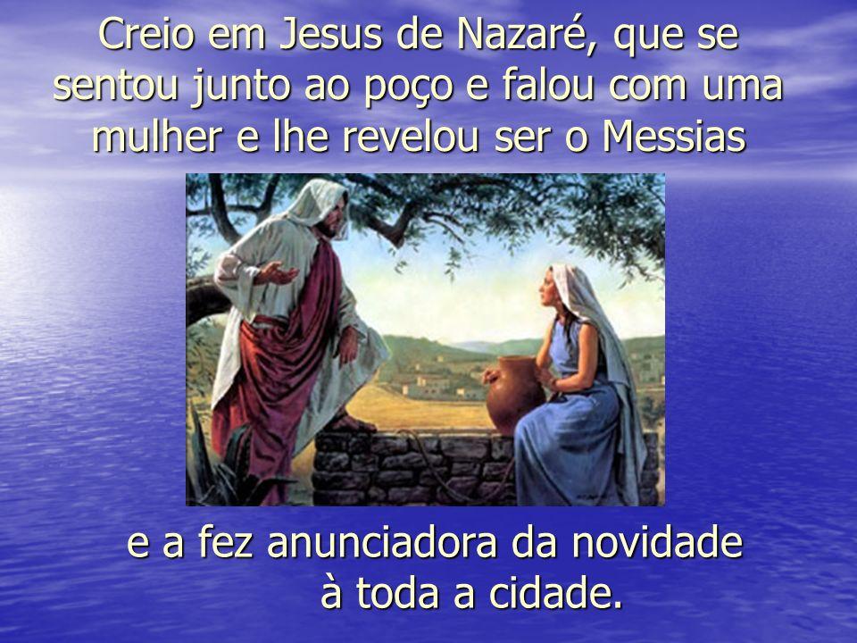 Creio em Jesus de Nazaré, que se sentou junto ao poço e falou com uma mulher e lhe revelou ser o Messias e a fez anunciadora da novidade à toda a cidade.
