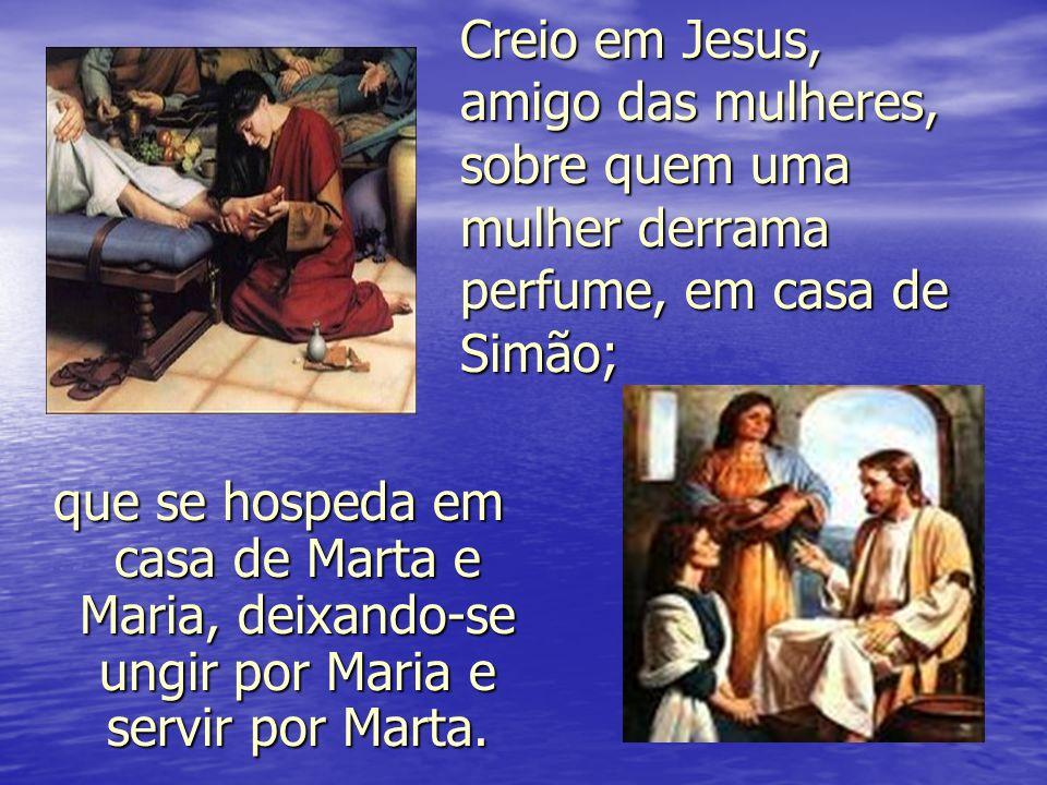 Creio em Jesus, amigo das mulheres, sobre quem uma mulher derrama perfume, em casa de Simão; que se hospeda em casa de Marta e Maria, deixando-se ungi