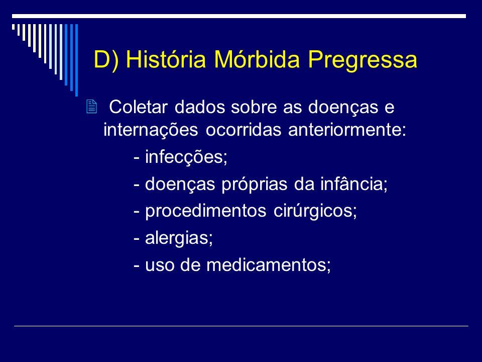 D) História Mórbida Pregressa Coletar dados sobre as doenças e internações ocorridas anteriormente: - infecções; - doenças próprias da infância; - pro