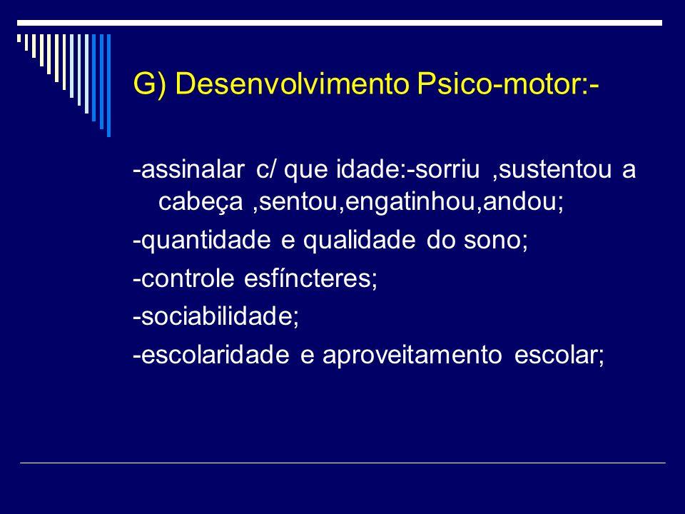 G) Desenvolvimento Psico-motor:- -assinalar c/ que idade:-sorriu,sustentou a cabeça,sentou,engatinhou,andou; -quantidade e qualidade do sono; -control