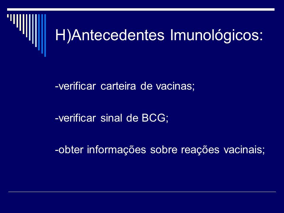 H)Antecedentes Imunológicos: -verificar carteira de vacinas; -verificar sinal de BCG; -obter informações sobre reações vacinais;