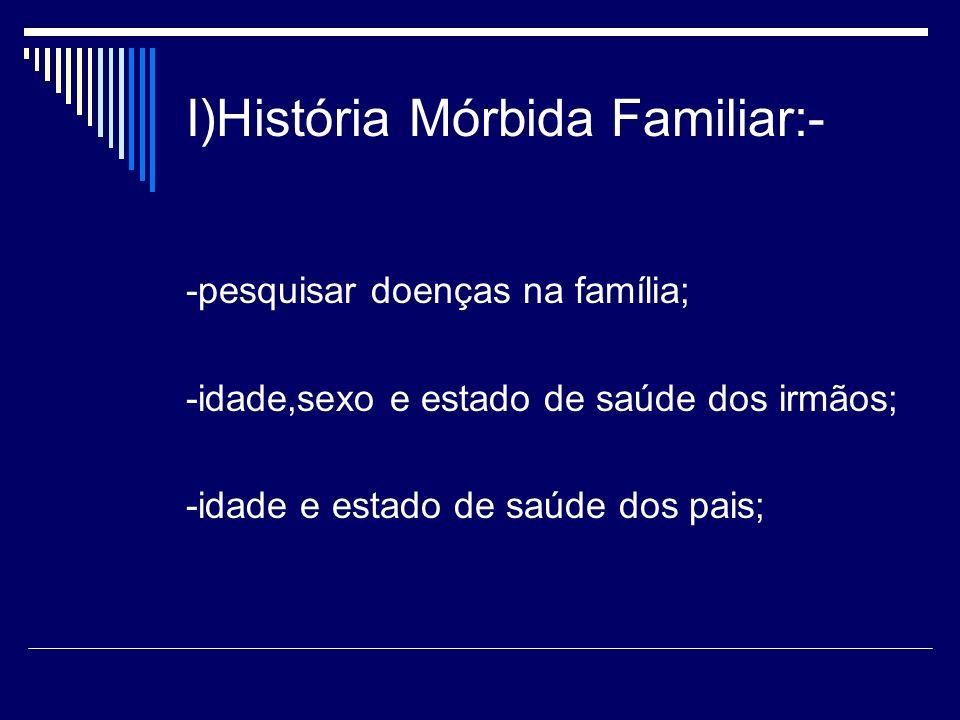 I)História Mórbida Familiar:- -pesquisar doenças na família; -idade,sexo e estado de saúde dos irmãos; -idade e estado de saúde dos pais;