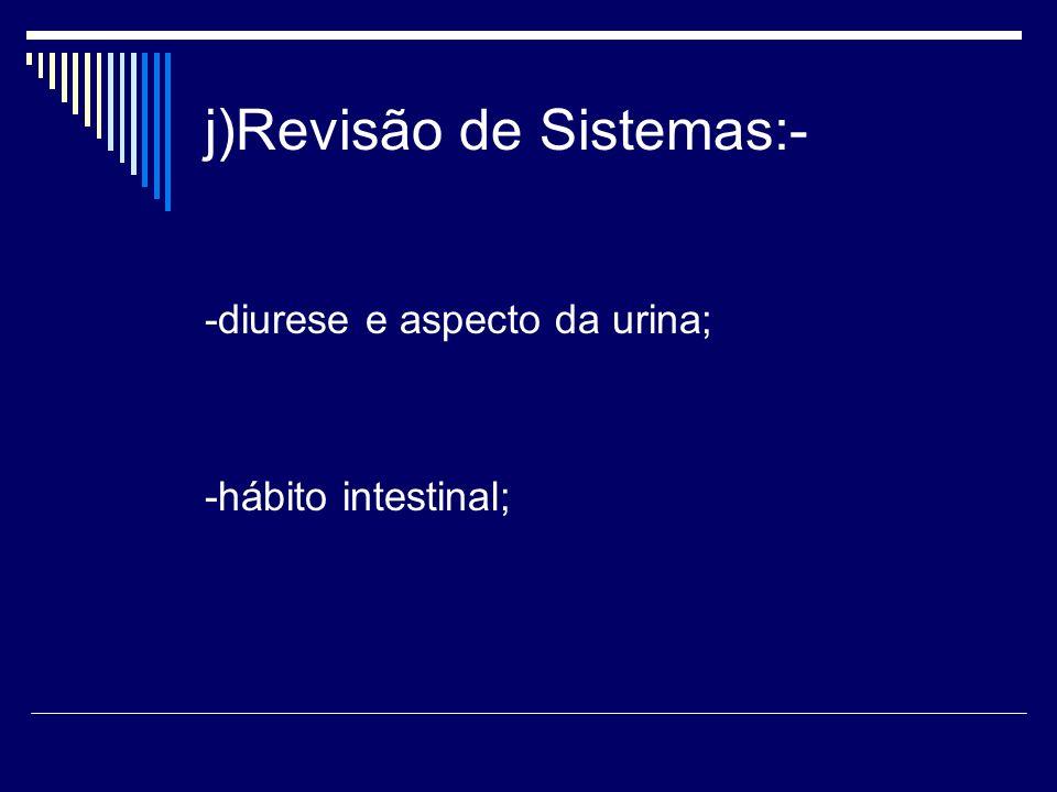 j)Revisão de Sistemas:- -diurese e aspecto da urina; -hábito intestinal;