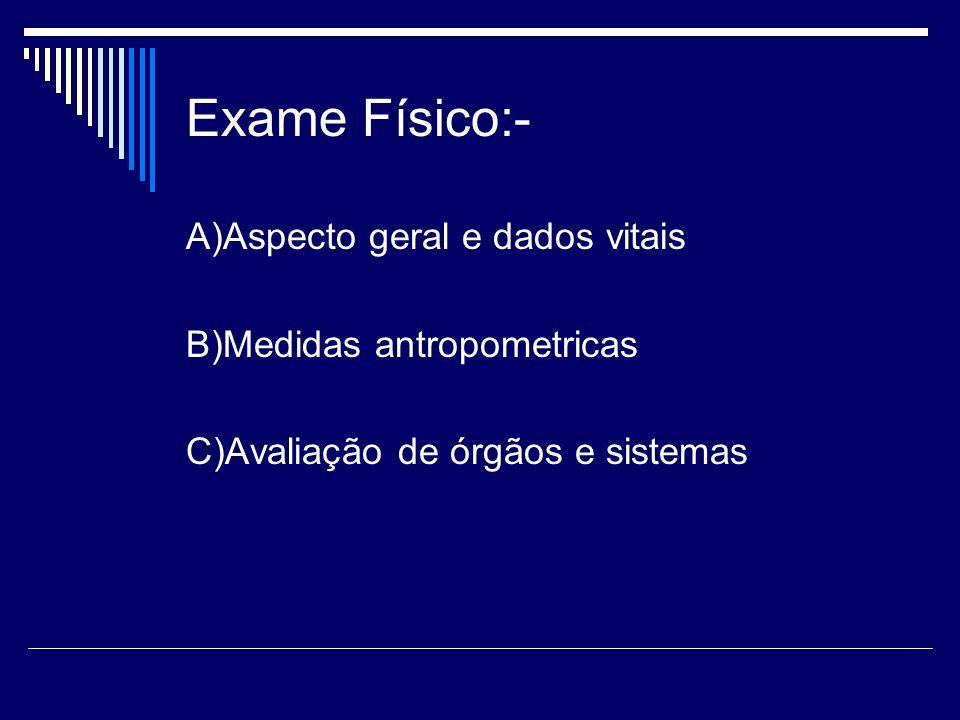 Exame Físico:- A)Aspecto geral e dados vitais B)Medidas antropometricas C)Avaliação de órgãos e sistemas