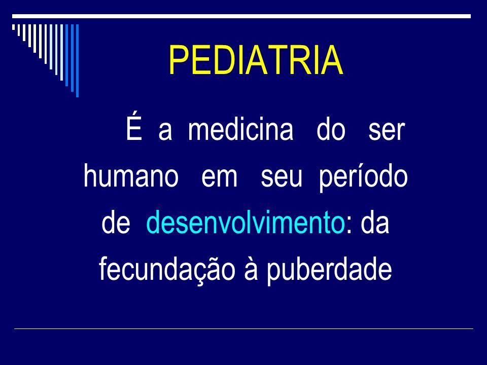 PEDIATRIA É a medicina do ser humano em seu período de desenvolvimento: da fecundação à puberdade