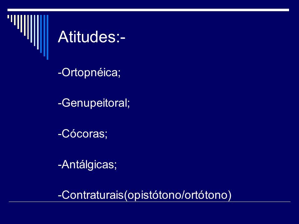 Atitudes:- -Ortopnéica; -Genupeitoral; -Cócoras; -Antálgicas; -Contraturais(opistótono/ortótono)
