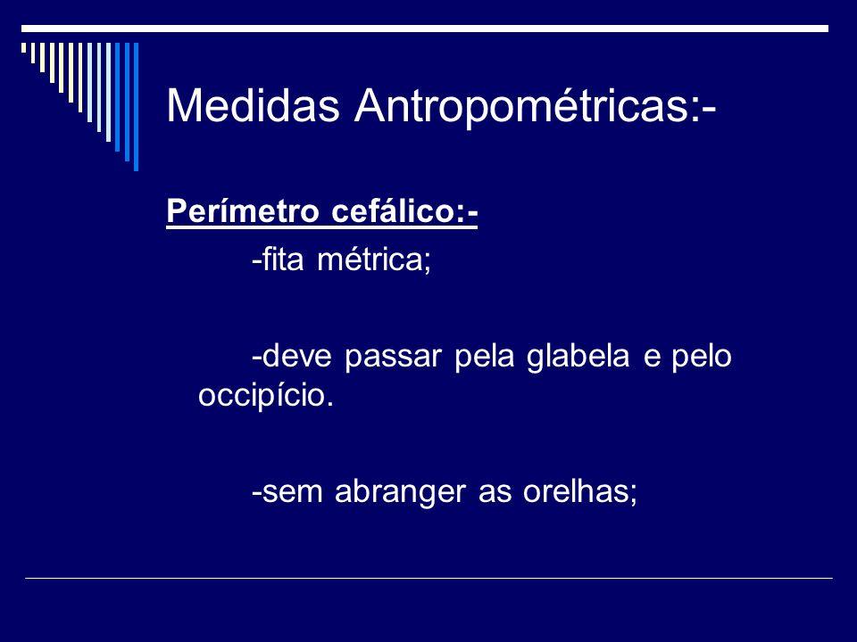 Medidas Antropométricas:- Perímetro cefálico:- -fita métrica; -deve passar pela glabela e pelo occipício. -sem abranger as orelhas;