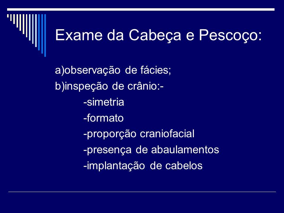 Exame da Cabeça e Pescoço: a)observação de fácies; b)inspeção de crânio:- -simetria -formato -proporção craniofacial -presença de abaulamentos -implan