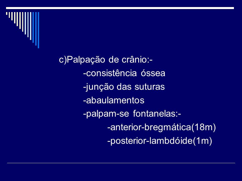 c)Palpação de crânio:- -consistência óssea -junção das suturas -abaulamentos -palpam-se fontanelas:- -anterior-bregmática(18m) -posterior-lambdóide(1m