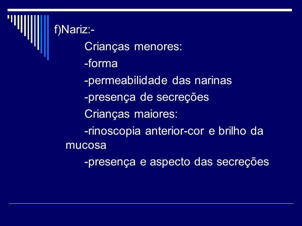 f)Nariz:- Crianças menores: -forma -permeabilidade das narinas -presença de secreções Crianças maiores: -rinoscopia anterior-cor e brilho da mucosa -p