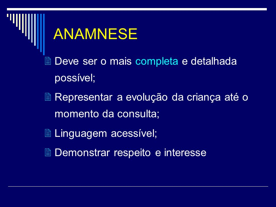 ANAMNESE Deve ser o mais completa e detalhada possível; Representar a evolução da criança até o momento da consulta; Linguagem acessível; Demonstrar r