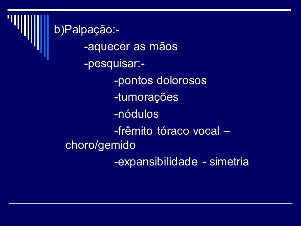 b)Palpação:- -aquecer as mãos -pesquisar:- -pontos dolorosos -tumorações -nódulos -frêmito tóraco vocal – choro/gemido -expansibilidade - simetria