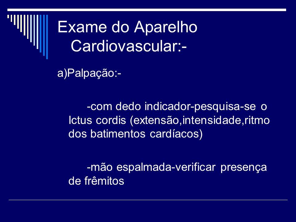 Exame do Aparelho Cardiovascular:- a)Palpação:- -com dedo indicador-pesquisa-se o Ictus cordis (extensão,intensidade,ritmo dos batimentos cardíacos) -