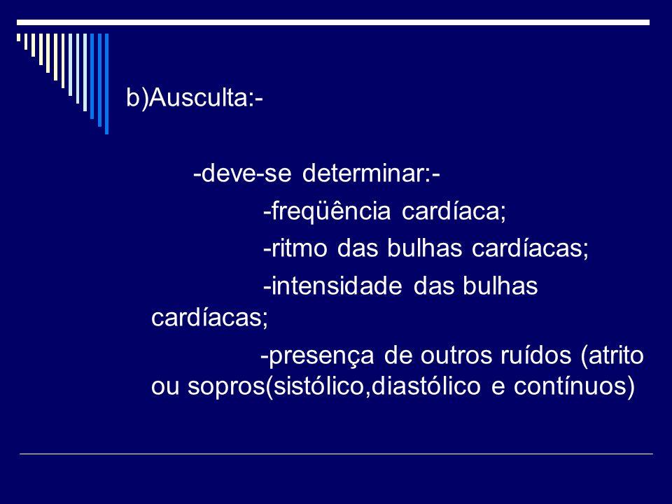 b)Ausculta:- -deve-se determinar:- -freqüência cardíaca; -ritmo das bulhas cardíacas; -intensidade das bulhas cardíacas; -presença de outros ruídos (a