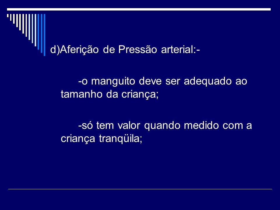 d)Aferição de Pressão arterial:- -o manguito deve ser adequado ao tamanho da criança; -só tem valor quando medido com a criança tranqüila;
