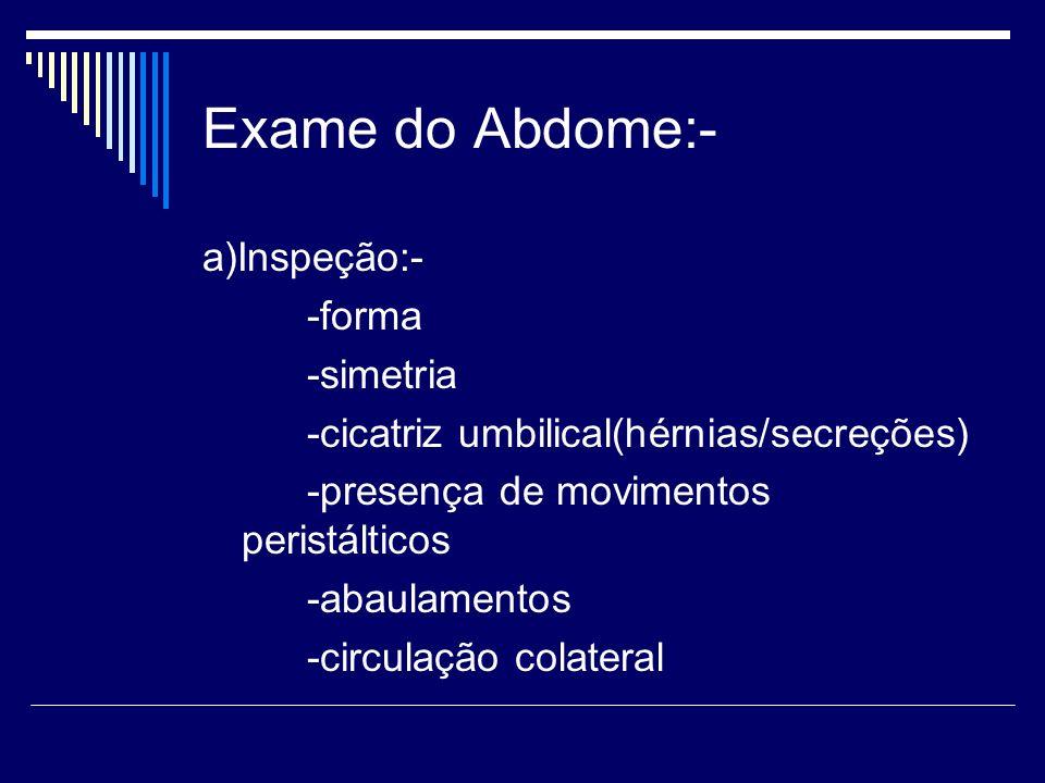 Exame do Abdome:- a)Inspeção:- -forma -simetria -cicatriz umbilical(hérnias/secreções) -presença de movimentos peristálticos -abaulamentos -circulação