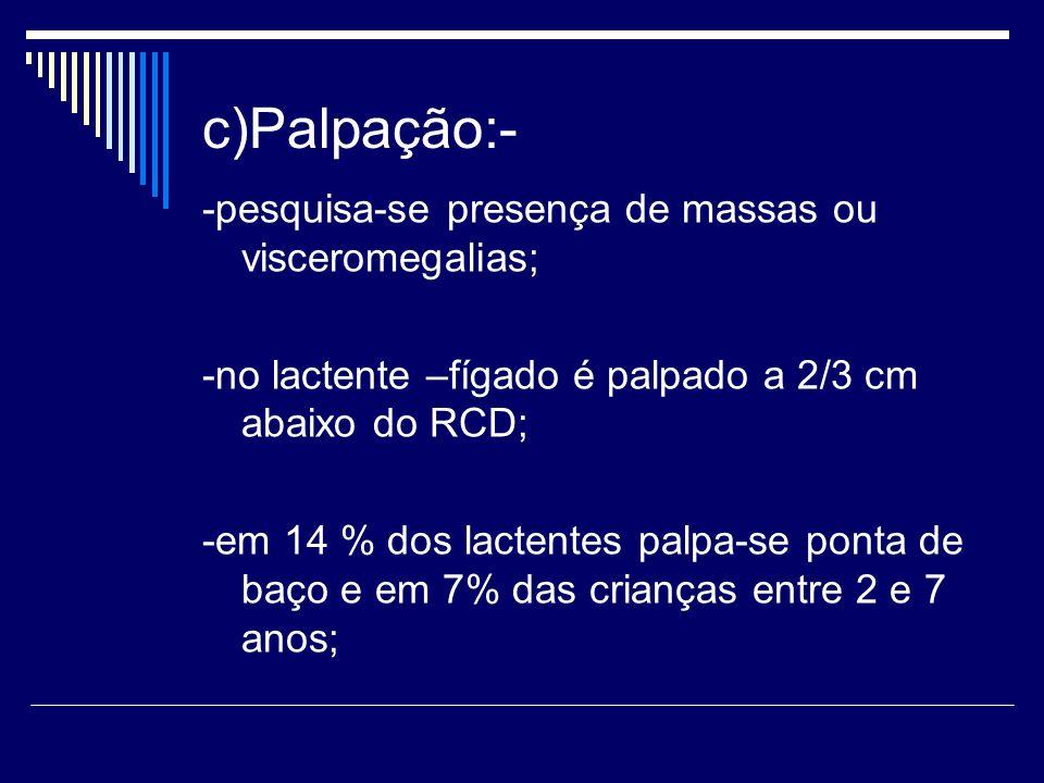 c)Palpação:- -pesquisa-se presença de massas ou visceromegalias; -no lactente –fígado é palpado a 2/3 cm abaixo do RCD; -em 14 % dos lactentes palpa-s