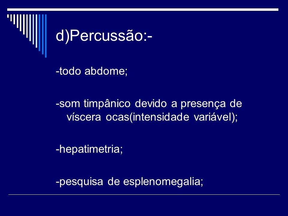 d)Percussão:- -todo abdome; -som timpânico devido a presença de víscera ocas(intensidade variável); -hepatimetria; -pesquisa de esplenomegalia;