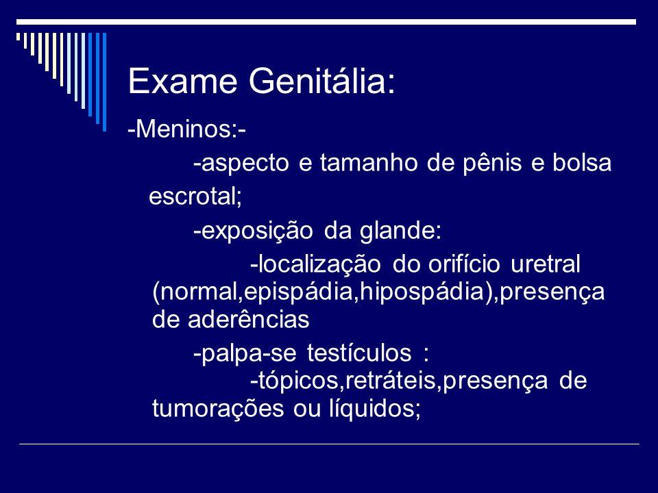 Exame Genitália: -Meninos:- -aspecto e tamanho de pênis e bolsa escrotal; -exposição da glande: -localização do orifício uretral (normal,epispádia,hip