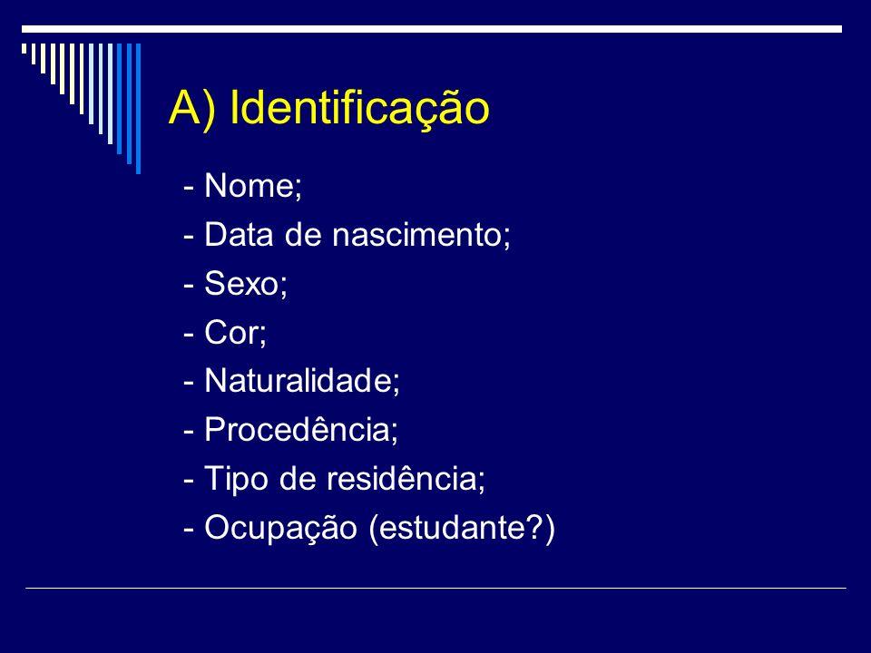 A) Identificação - Nome; - Data de nascimento; - Sexo; - Cor; - Naturalidade; - Procedência; - Tipo de residência; - Ocupação (estudante?)