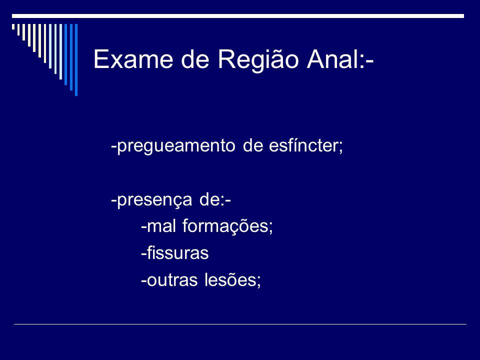 Exame de Região Anal:- -pregueamento de esfíncter; -presença de:- -mal formações; -fissuras -outras lesões;