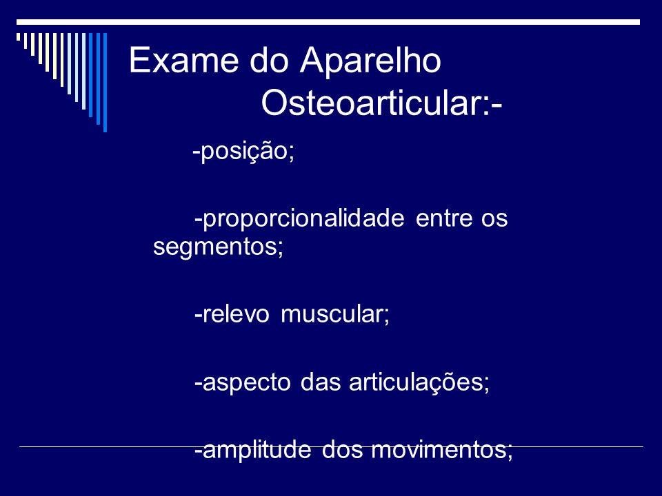 Exame do Aparelho Osteoarticular:- -posição; -proporcionalidade entre os segmentos; -relevo muscular; -aspecto das articulações; -amplitude dos movime