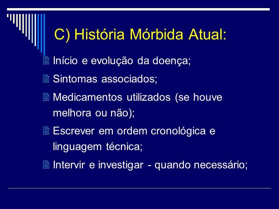 C) História Mórbida Atual: Início e evolução da doença; Sintomas associados; Medicamentos utilizados (se houve melhora ou não); Escrever em ordem cron