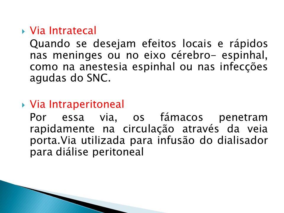Via Intratecal Quando se desejam efeitos locais e rápidos nas meninges ou no eixo cérebro- espinhal, como na anestesia espinhal ou nas infecções aguda