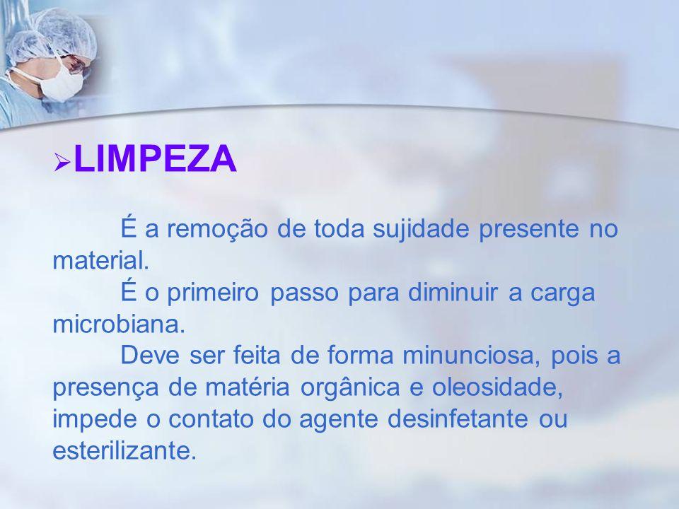 LIMPEZA É a remoção de toda sujidade presente no material. É o primeiro passo para diminuir a carga microbiana. Deve ser feita de forma minunciosa, po