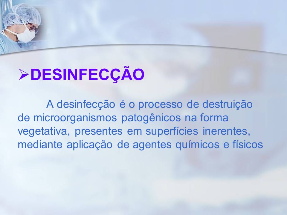 DESINFECÇÃO A desinfecção é o processo de destruição de microorganismos patogênicos na forma vegetativa, presentes em superfícies inerentes, mediante