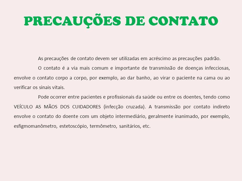 PRECAUÇÕES DE CONTATO As precauções de contato devem ser utilizadas em acréscimo as precauções padrão. O contato é a via mais comum e importante de tr