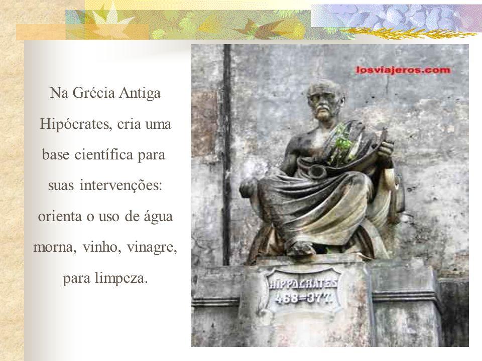 Na Grécia Antiga Hipócrates, cria uma base científica para suas intervenções: orienta o uso de água morna, vinho, vinagre, para limpeza.