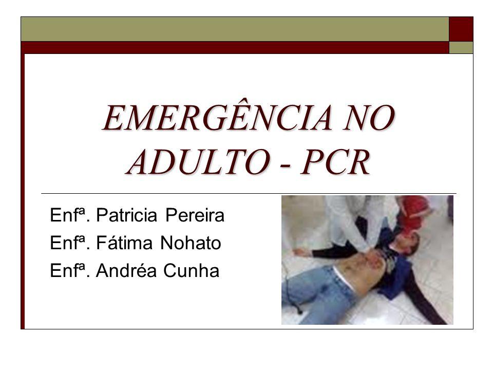 EMERGÊNCIA NO ADULTO - PCR Enfª. Patricia Pereira Enfª. Fátima Nohato Enfª. Andréa Cunha