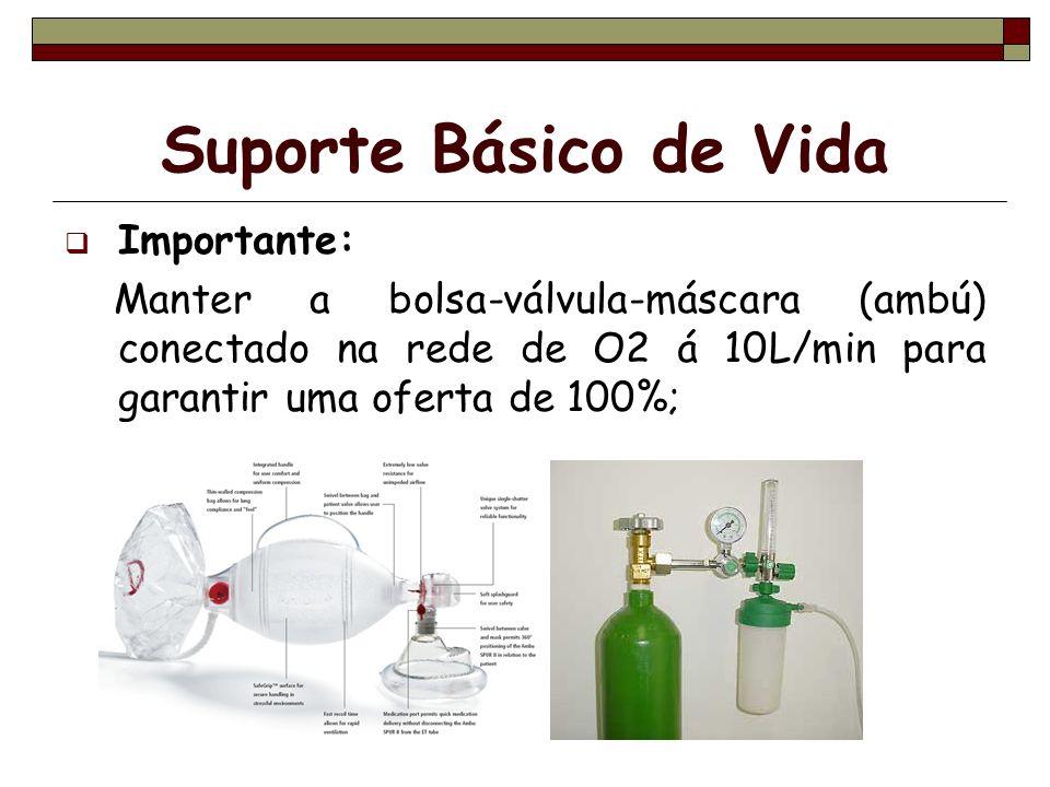 Suporte Básico de Vida Importante: Manter a bolsa-válvula-máscara (ambú) conectado na rede de O2 á 10L/min para garantir uma oferta de 100%;