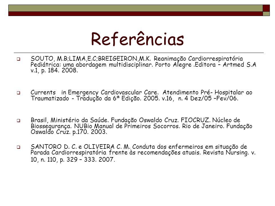 Referências SOUTO, M.B;LIMA,E.C;BREIGEIRON,M.K. Reanimação Cardiorrespiratória Pediátrica: uma abordagem multidisciplinar. Porto Alegre.Editora – Artm
