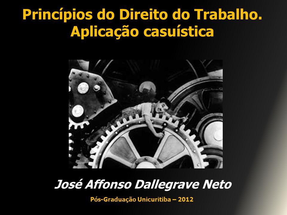 Princípios do Direito do Trabalho. Aplicação casuística José Affonso Dallegrave Neto Pós-Graduação Unicuritiba – 2012