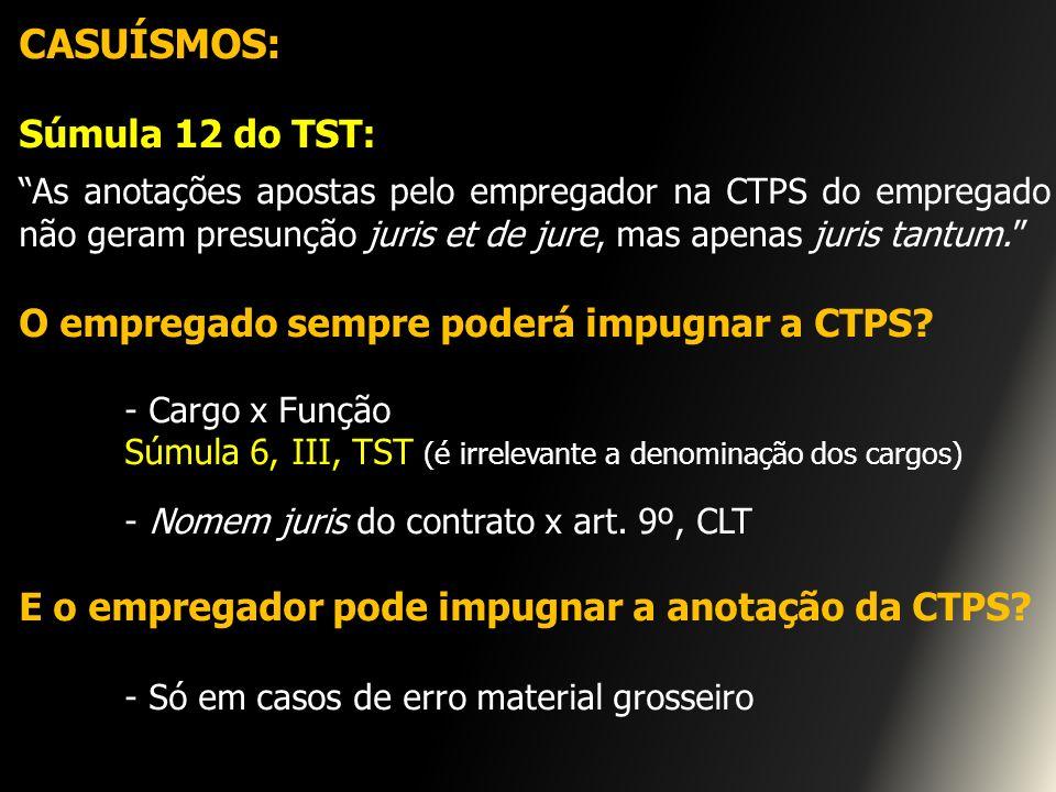 CASUÍSMOS: Súmula 12 do TST: As anotações apostas pelo empregador na CTPS do empregado não geram presunção juris et de jure, mas apenas juris tantum.